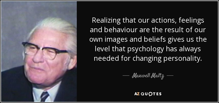 Realizing that our actions, feelings and behaviour are the result of our own images and beliefs gives us the level that psychology has always needed for changing personality. - Maxwell Maltz