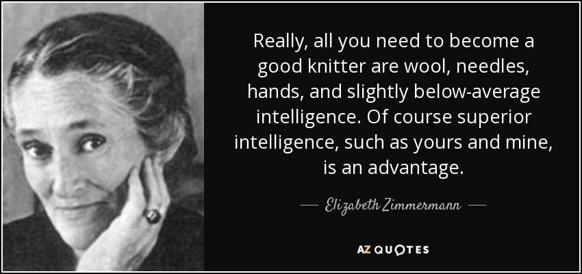 Really, all you need to become a good knitter are wool, needles, hands, and slightly below-average intelligence. Of course superior intelligence, such as yours and mine, is an advantage. - Elizabeth Zimmermann