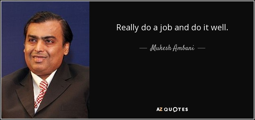 Really do a job and do it well. - Mukesh Ambani