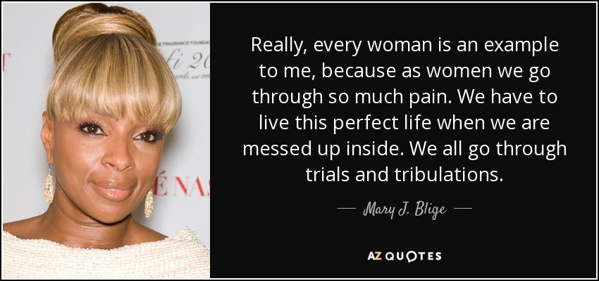 Really, every woman is an example to me, because as women we go through so much pain. We have to live this perfect life when we are messed up inside. We all go through trials and tribulations. - Mary J. Blige