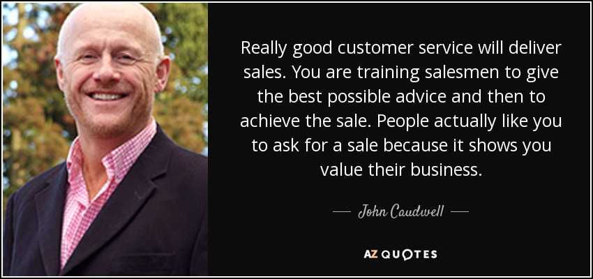 Really good customer service will deliver sales. You are training salesmen to give the best possible advice and then to achieve the sale. People actually like you to ask for a sale because it shows you value their business. - John Caudwell