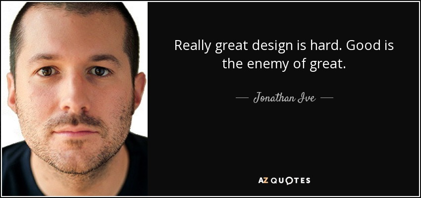 Really great design is hard. Good is the enemy of great. - Jonathan Ive
