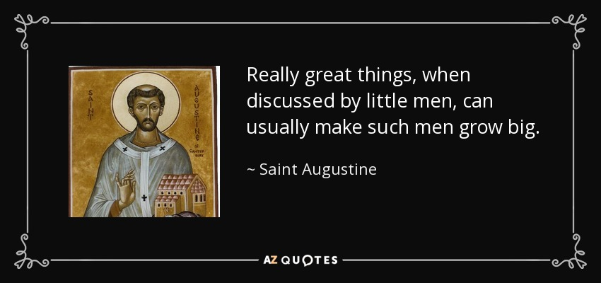 Really great things, when discussed by little men, can usually make such men grow big. - Saint Augustine