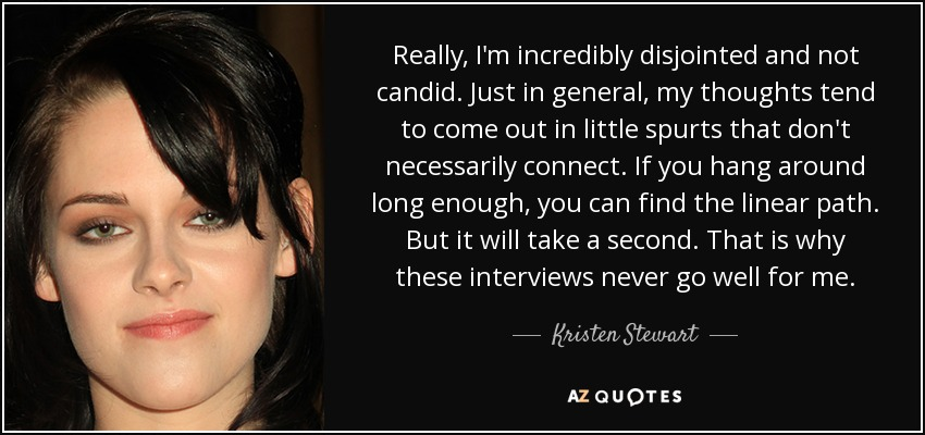 Really, I'm incredibly disjointed and not candid. Just in general, my thoughts tend to come out in little spurts that don't necessarily connect. If you hang around long enough, you can find the linear path. But it will take a second. That is why these interviews never go well for me. - Kristen Stewart