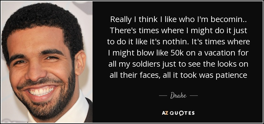 Really I think I like who I'm becomin.. There's times where I might do it just to do it like it's nothin. It's times where I might blow like 50k on a vacation for all my soldiers just to see the looks on all their faces, all it took was patience - Drake