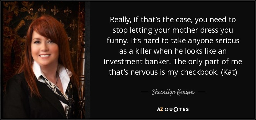 Really, if that's the case, you need to stop letting your mother dress you funny. It's hard to take anyone serious as a killer when he looks like an investment banker. The only part of me that's nervous is my checkbook. (Kat) - Sherrilyn Kenyon