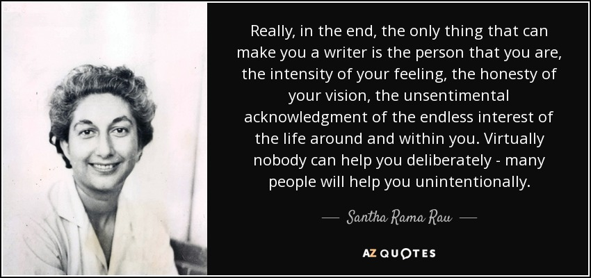 Really, in the end, the only thing that can make you a writer is the person that you are, the intensity of your feeling, the honesty of your vision, the unsentimental acknowledgment of the endless interest of the life around and within you. Virtually nobody can help you deliberately - many people will help you unintentionally. - Santha Rama Rau