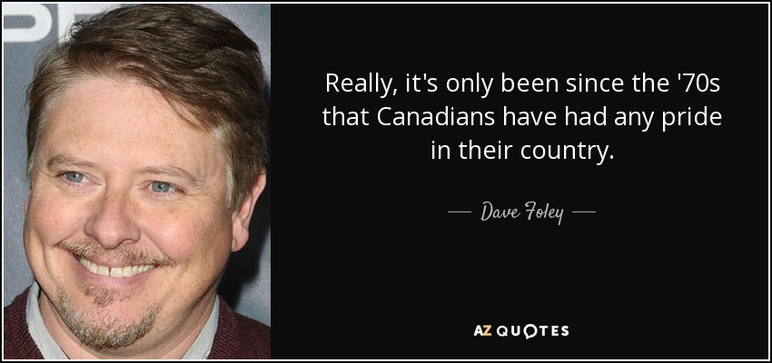 Really, it's only been since the '70s that Canadians have had any pride in their country. - Dave Foley