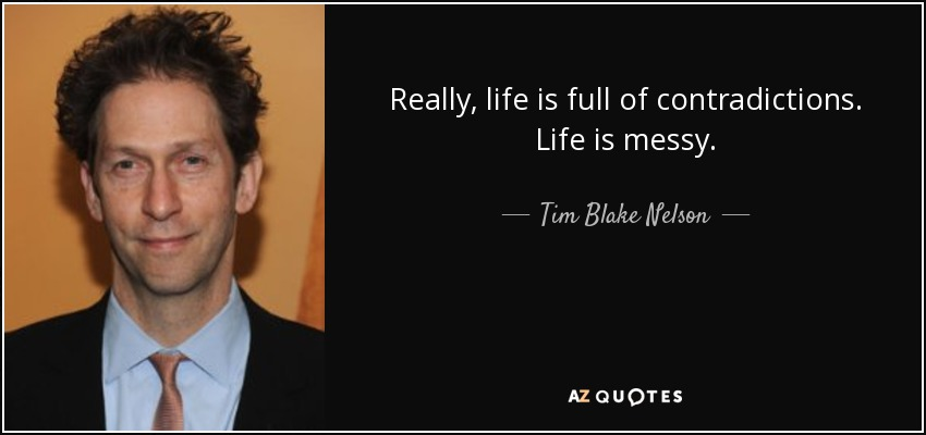 Really, life is full of contradictions. Life is messy. - Tim Blake Nelson