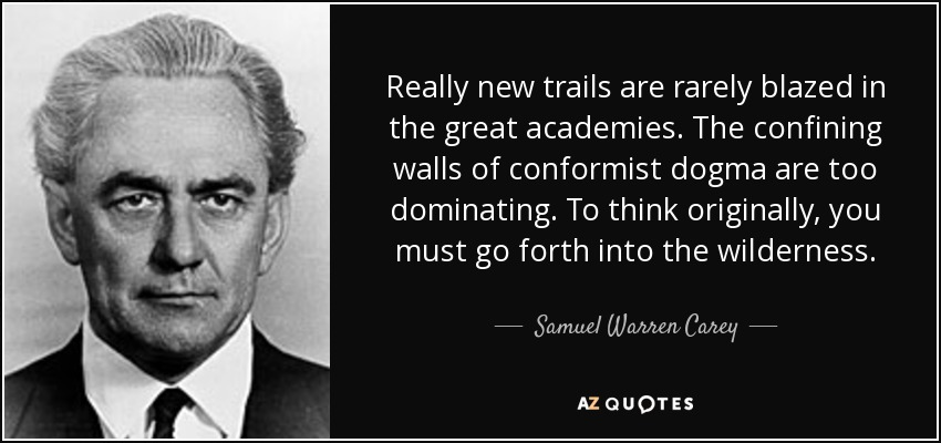 Really new trails are rarely blazed in the great academies. The confining walls of conformist dogma are too dominating. To think originally, you must go forth into the wilderness. - Samuel Warren Carey