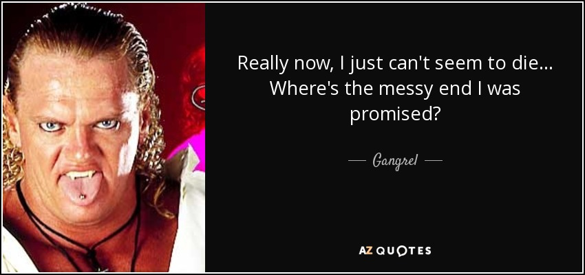 Really now, I just can't seem to die... Where's the messy end I was promised? - Gangrel