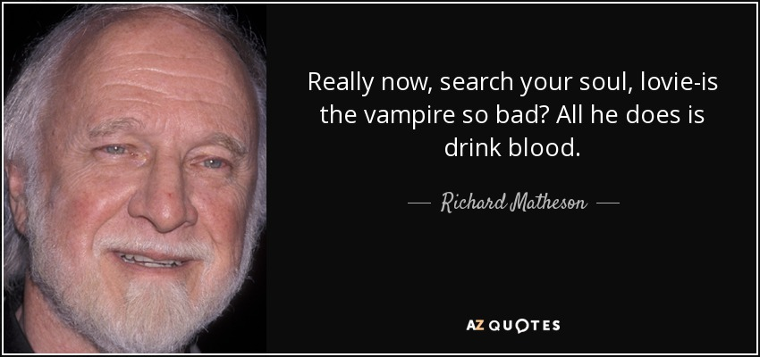 Really now, search your soul, lovie-is the vampire so bad? All he does is drink blood. - Richard Matheson