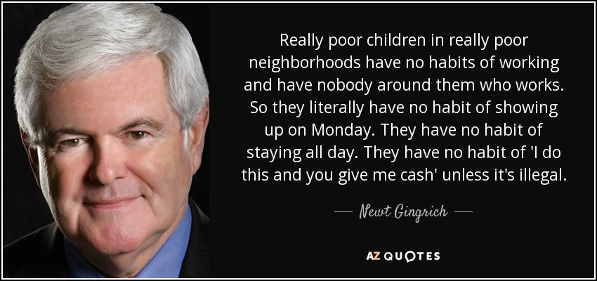 Really poor children in really poor neighborhoods have no habits of working and have nobody around them who works. So they literally have no habit of showing up on Monday. They have no habit of staying all day. They have no habit of 'I do this and you give me cash' unless it's illegal. - Newt Gingrich