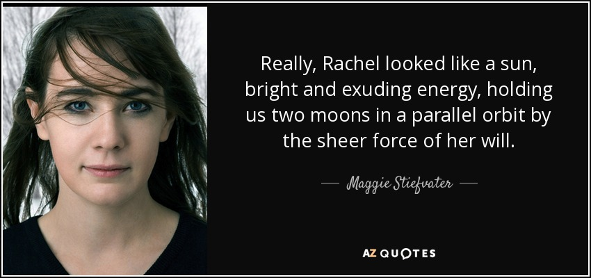 Really, Rachel looked like a sun, bright and exuding energy, holding us two moons in a parallel orbit by the sheer force of her will. - Maggie Stiefvater