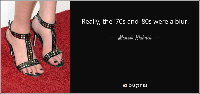 Really, the '70s and '80s were a blur. - Manolo Blahnik