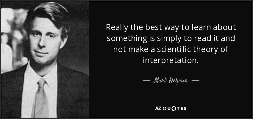 Really the best way to learn about something is simply to read it and not make a scientific theory of interpretation. - Mark Helprin