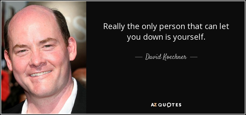 Really the only person that can let you down is yourself. - David Koechner