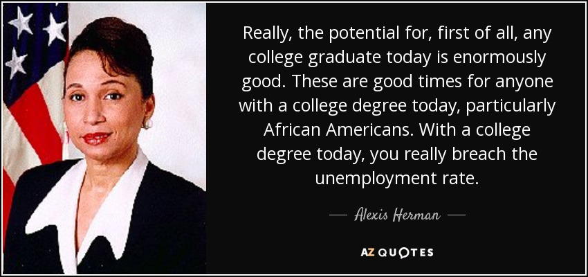 Really, the potential for, first of all, any college graduate today is enormously good. These are good times for anyone with a college degree today, particularly African Americans. With a college degree today, you really breach the unemployment rate. - Alexis Herman