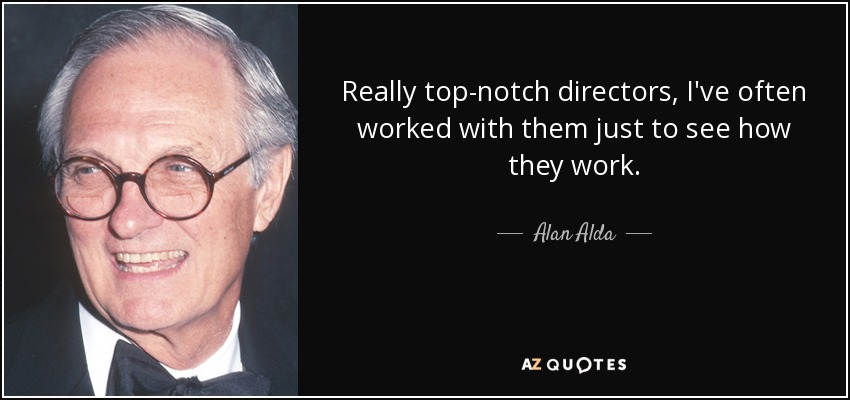 Really top-notch directors, I've often worked with them just to see how they work. - Alan Alda