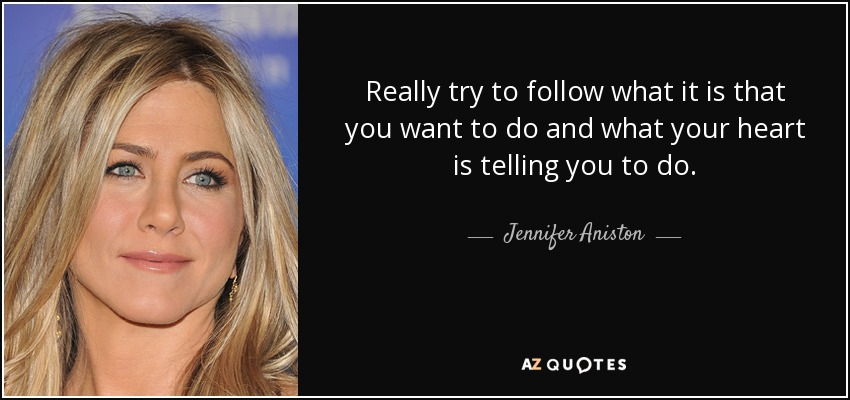 Really try to follow what it is that you want to do and what your heart is telling you to do. - Jennifer Aniston