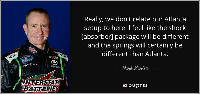 Really, we don't relate our Atlanta setup to here. I feel like the shock [absorber] package will be different and the springs will certainly be different than Atlanta. - Mark Martin