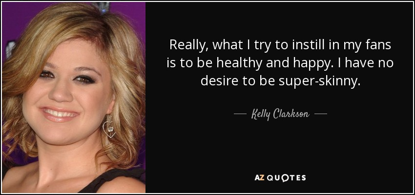Really, what I try to instill in my fans is to be healthy and happy. I have no desire to be super-skinny. - Kelly Clarkson