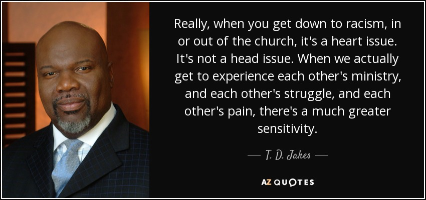 Really, when you get down to racism, in or out of the church, it's a heart issue. It's not a head issue. When we actually get to experience each other's ministry, and each other's struggle, and each other's pain, there's a much greater sensitivity. - T. D. Jakes