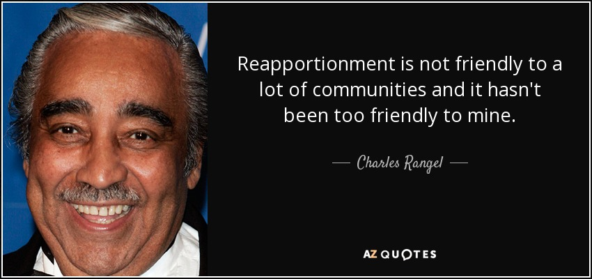 Reapportionment is not friendly to a lot of communities and it hasn't been too friendly to mine. - Charles Rangel