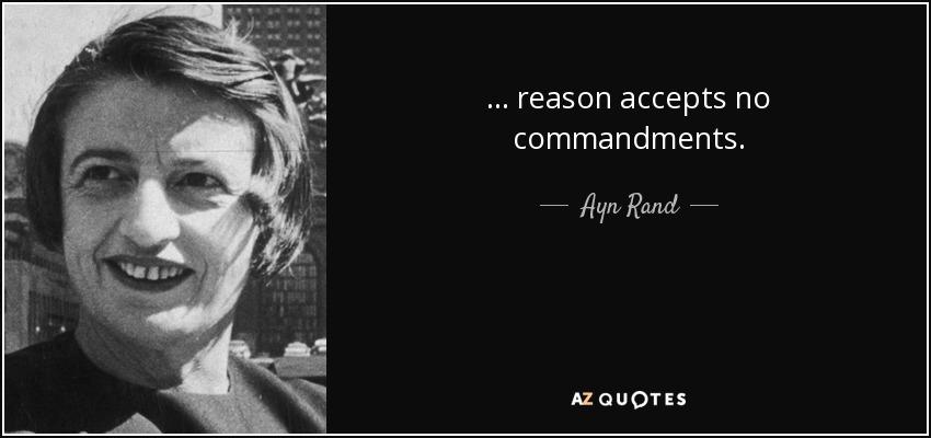 ... reason accepts no commandments. - Ayn Rand