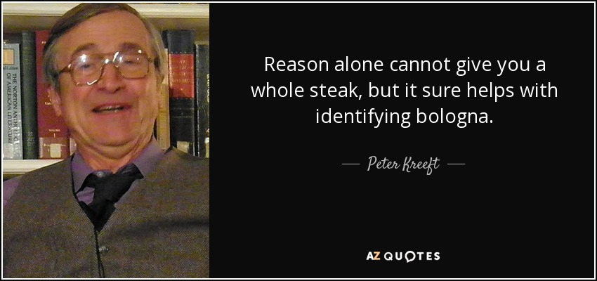 Reason alone cannot give you a whole steak, but it sure helps with identifying bologna. - Peter Kreeft