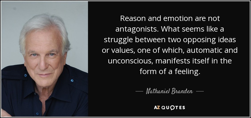 Reason and emotion are not antagonists. What seems like a struggle between two opposing ideas or values, one of which, automatic and unconscious, manifests itself in the form of a feeling. - Nathaniel Branden
