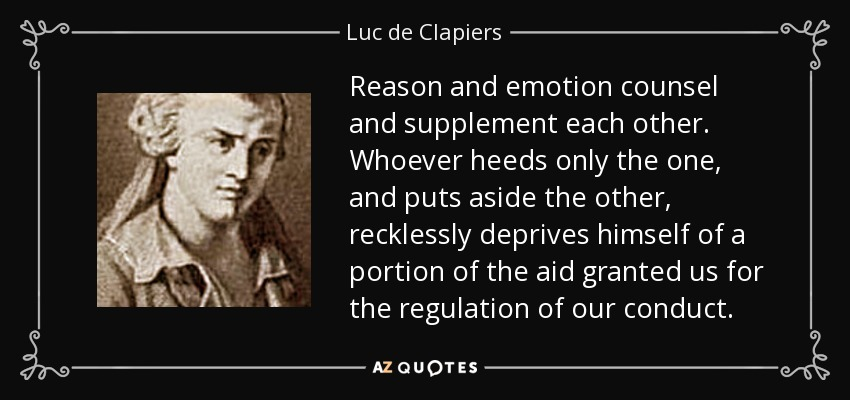 Reason and emotion counsel and supplement each other. Whoever heeds only the one, and puts aside the other, recklessly deprives himself of a portion of the aid granted us for the regulation of our conduct. - Luc de Clapiers