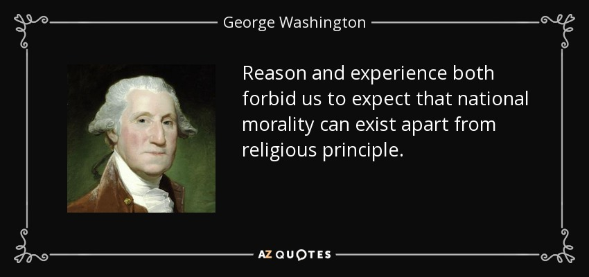 Reason and experience both forbid us to expect that national morality can exist apart from religious principle. - George Washington