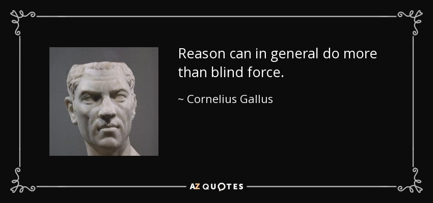 Reason can in general do more than blind force. - Cornelius Gallus