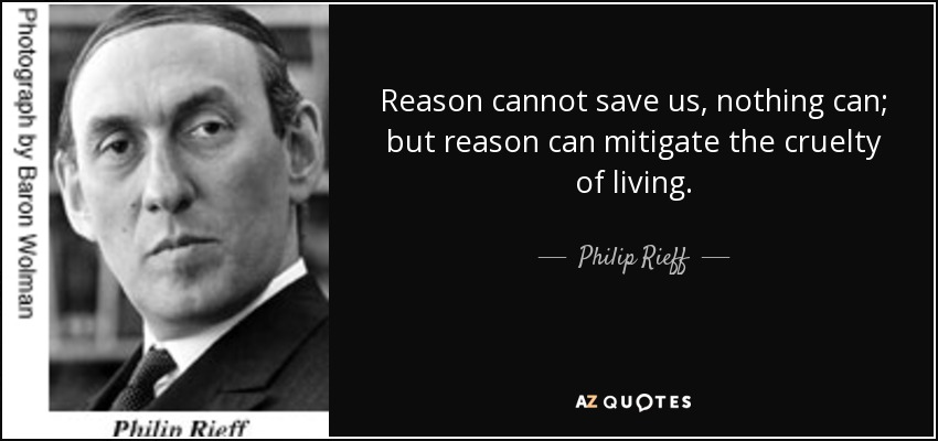 Reason cannot save us, nothing can; but reason can mitigate the cruelty of living. - Philip Rieff