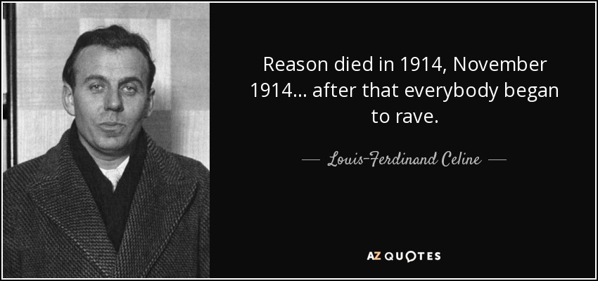 reason died in 1914, November 1914 ... after that everybody began to rave ... - Louis-Ferdinand Celine