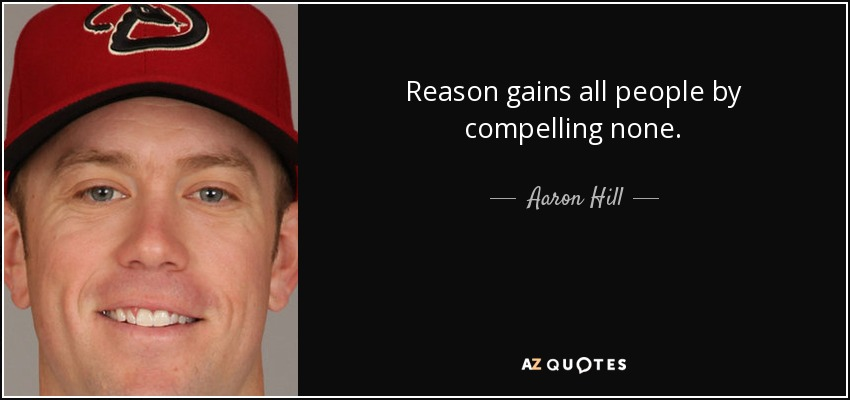 Reason gains all people by compelling none. - Aaron Hill