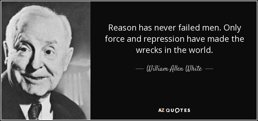 Reason has never failed men. Only force and repression have made the wrecks in the world. - William Allen White