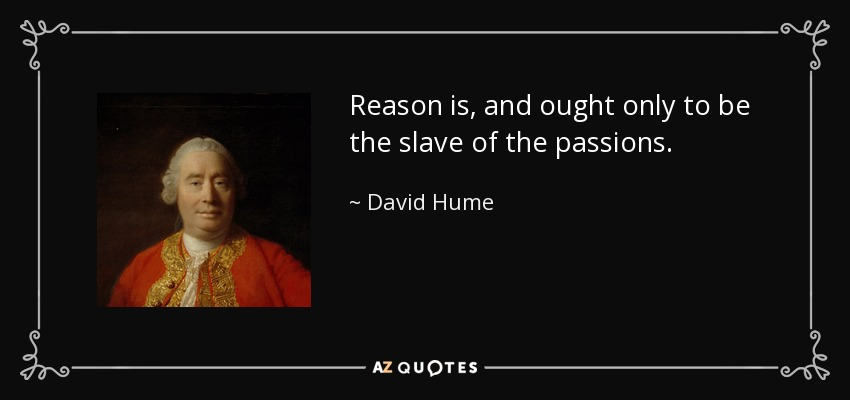 Reason is, and ought only to be the slave of the passions. - David Hume