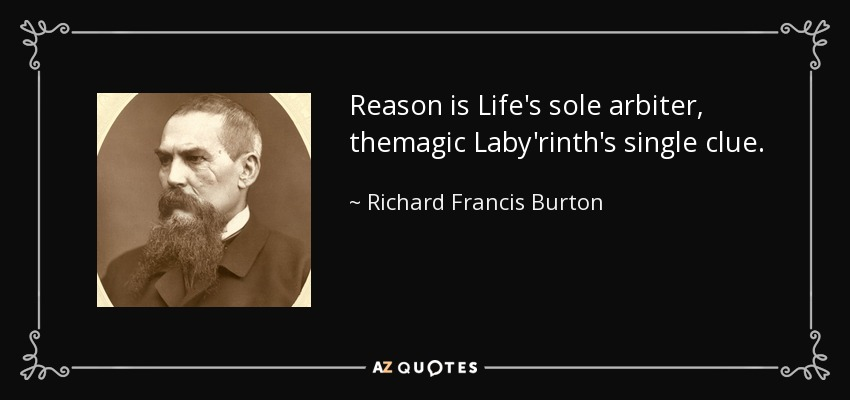 Reason is Life's sole arbiter, themagic Laby'rinth's single clue. - Richard Francis Burton