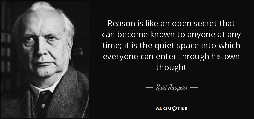 Reason is like an open secret that can become known to anyone at any time; it is the quiet space into which everyone can enter through his own thought - Karl Jaspers