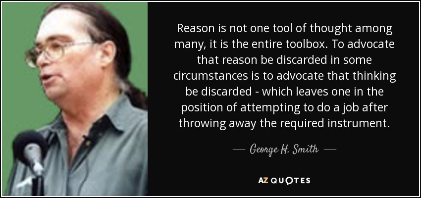 Reason is not one tool of thought among many, it is the entire toolbox. To advocate that reason be discarded in some circumstances is to advocate that thinking be discarded - which leaves one in the position of attempting to do a job after throwing away the required instrument. - George H. Smith