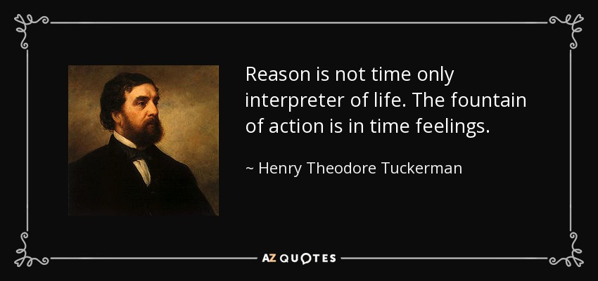 Reason is not time only interpreter of life. The fountain of action is in time feelings. - Henry Theodore Tuckerman