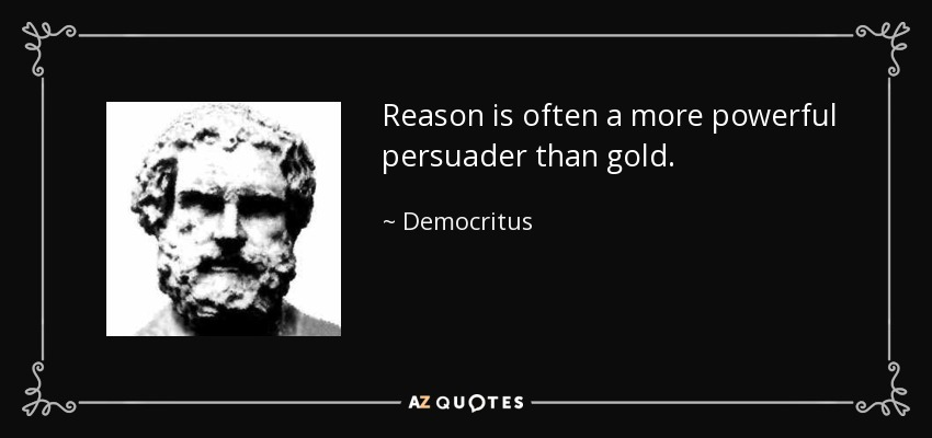 Reason is often a more powerful persuader than gold. - Democritus