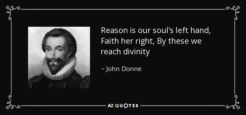 Reason is our soul's left hand, Faith her right, By these we reach divinity - John Donne