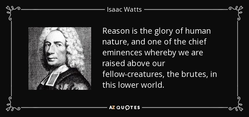 Reason is the glory of human nature, and one of the chief eminences whereby we are raised above our fellow-creatures, the brutes, in this lower world. - Isaac Watts