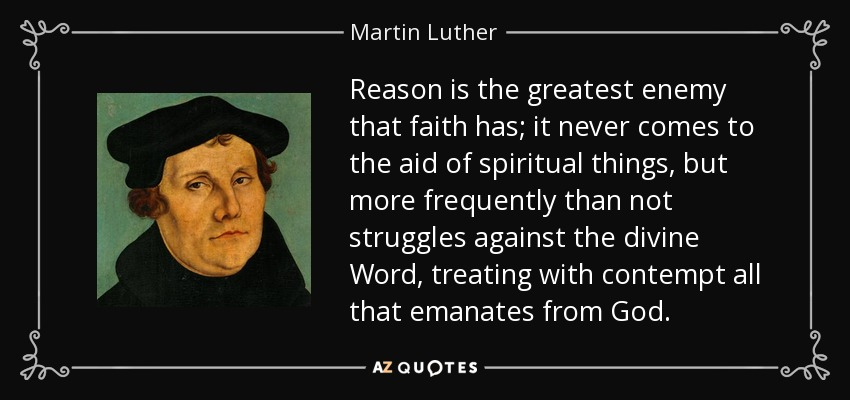 Reason is the greatest enemy that faith has; it never comes to the aid of spiritual things, but more frequently than not struggles against the divine Word, treating with contempt all that emanates from God. - Martin Luther