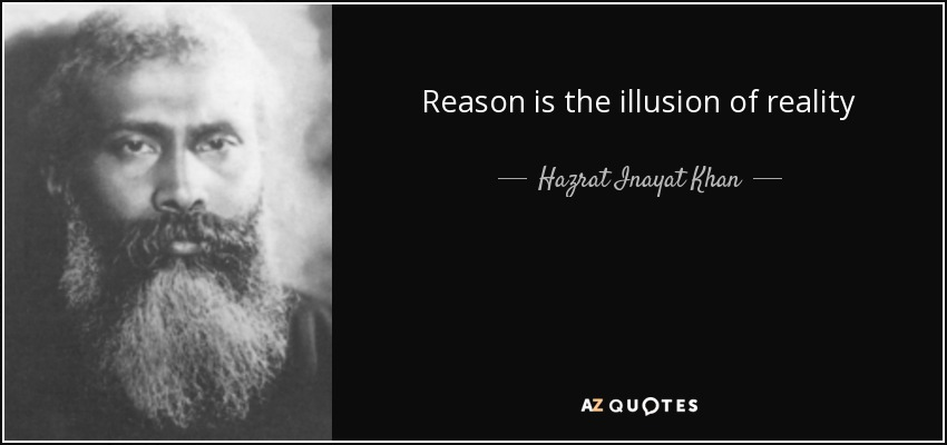 Reason is the illusion of reality - Hazrat Inayat Khan