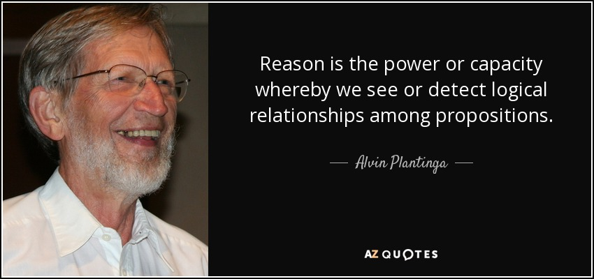 Reason is the power or capacity whereby we see or detect logical relationships among propositions. - Alvin Plantinga