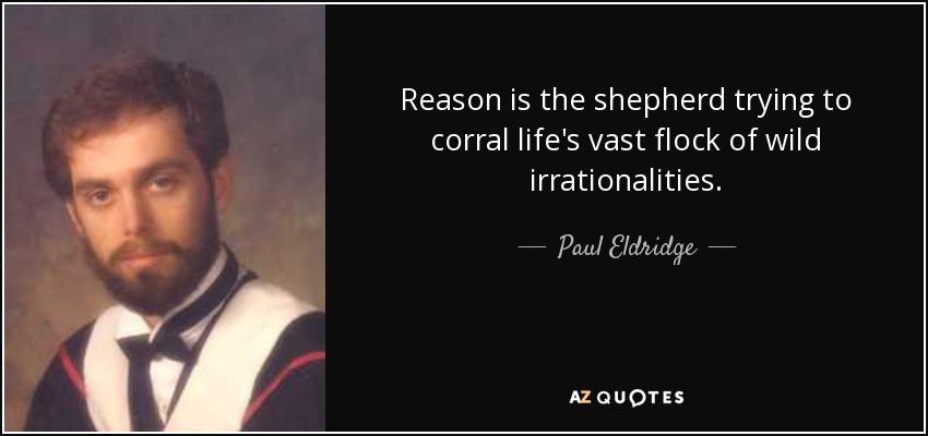 Reason is the shepherd trying to corral life's vast flock of wild irrationalities. - Paul Eldridge